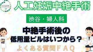 中絶手術後の低用量ピルはいつから?渋谷の婦人科クリニックが中絶手術を簡単解説!(よくある質問FAQ)|渋谷文化村通りレディスクリニック【東京都渋谷区】